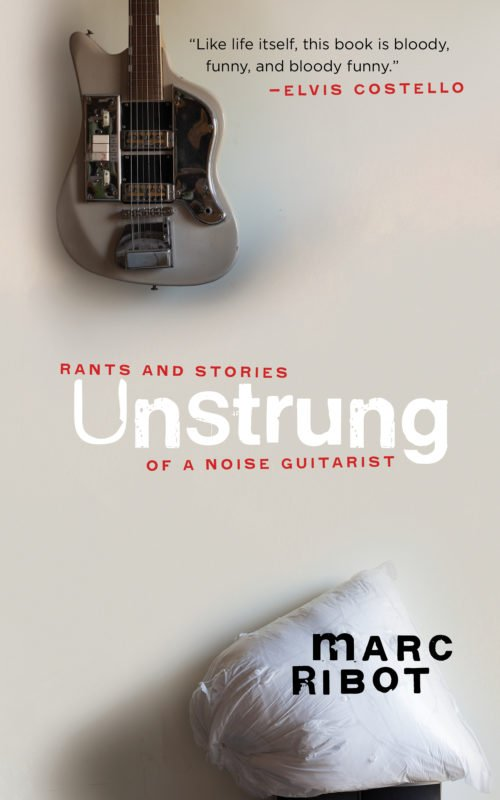 Unstrung: Rants and Stories of a Noise Guitarist (Akashic), by Marc Ribot